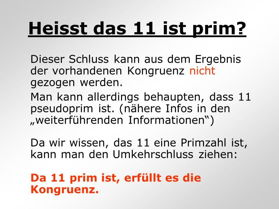 Heisst das 11 ist prim? Dieser Schluss kann aus dem Ergebnis der vorhandenen Kongruenz nicht gezogen werden. Man kann allerdings behaupten, dass 11 ps