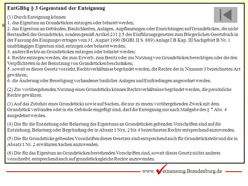 www. ermessung.Brandenburg.de EntGBbg § 3 Gegenstand der Enteignung (1) Durch Enteignung können 1. das Eigentum an Grundstücken entzogen oder belastet