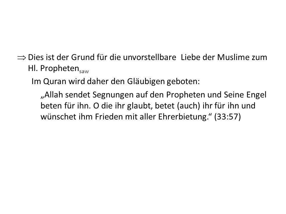 Dies ist der Grund für die unvorstellbare Liebe der Muslime zum Hl. Propheten saw Im Quran wird daher den Gläubigen geboten: Allah sendet Segnungen au