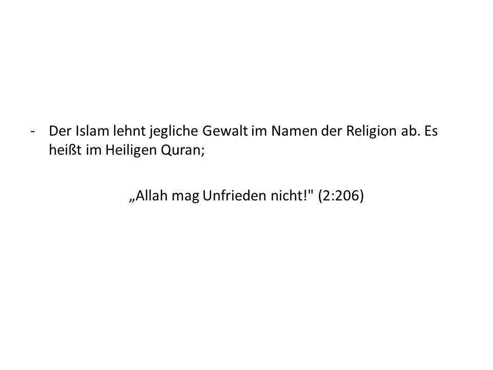 -Der Islam lehnt jegliche Gewalt im Namen der Religion ab. Es heißt im Heiligen Quran; Allah mag Unfrieden nicht!
