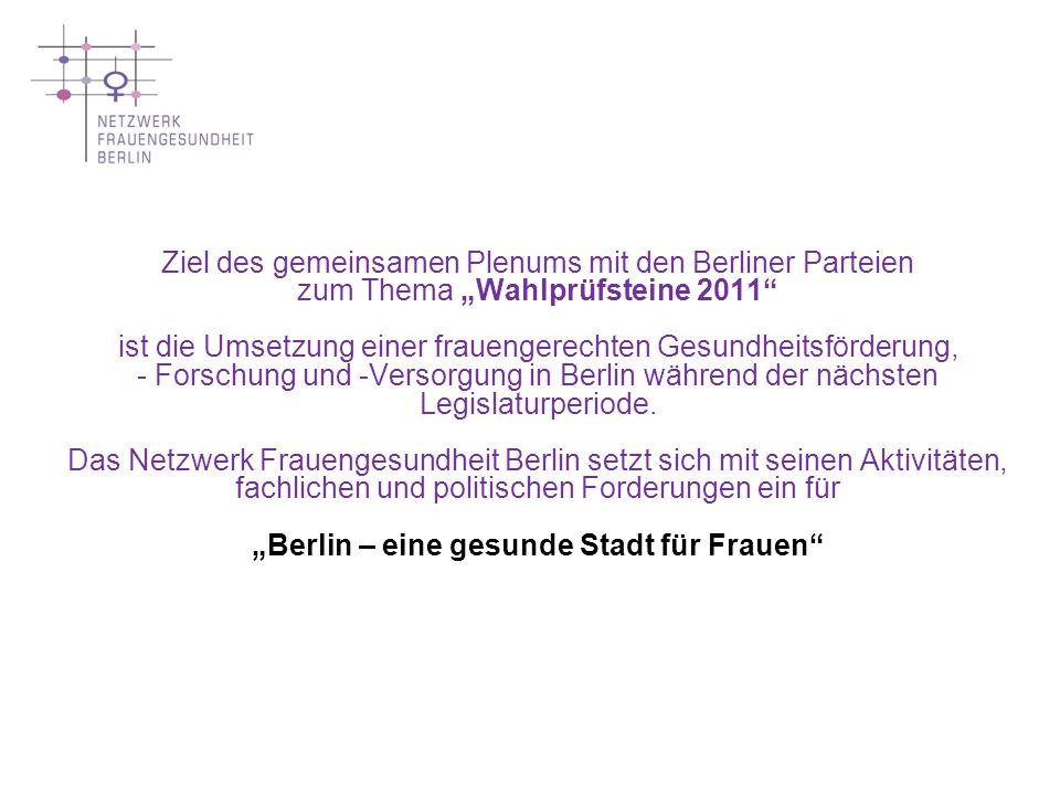 Grundlage unserer heutigen Diskussion bilden die Ihnen zugesandten Gesamtforderungen des Netzwerkes und seiner Arbeitsgruppen sowie unsere Präambel Vertreterinnen der Arbeitsgruppen stehen Ihnen für fachlich-inhaltliche Nachfragen und zur Diskussion zur Verfügung Präsentation ausgewählter Forderungen / Empfehlungen des Netzwerk Frauengesundheit Berlin - als Ergebnis der Sichtung vorliegender Parteiprogramme und offener Fragen zur Umsetzung - im Rahmen des gemeinsamen Plenums mit den Berliner Parteien zum Thema Wahlprüfsteine 2011 --------------------------------------------------------------------------------------------------