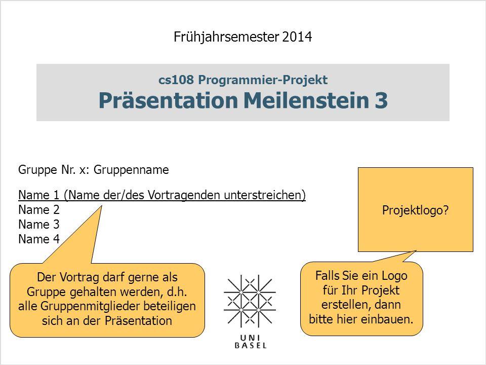 cs108 Programmier-Projekt Präsentation Meilenstein 3 Frühjahrsemester 2014 Gruppe Nr. x: Gruppenname Name 1 (Name der/des Vortragenden unterstreichen)
