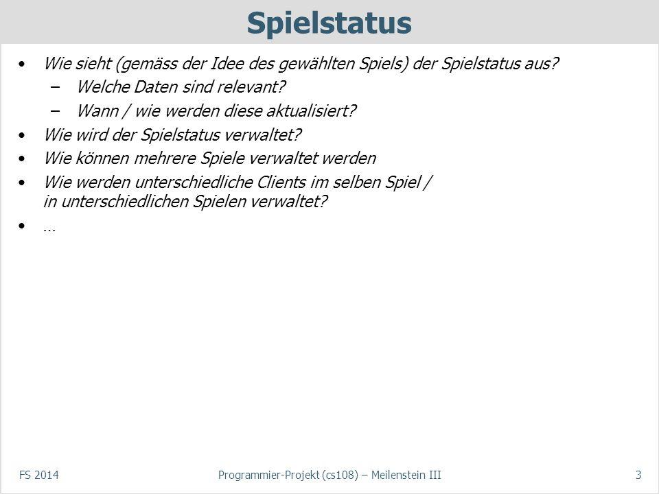 FS 2014Programmier-Projekt (cs108) – Meilenstein III3 Spielstatus Wie sieht (gemäss der Idee des gewählten Spiels) der Spielstatus aus? –Welche Daten