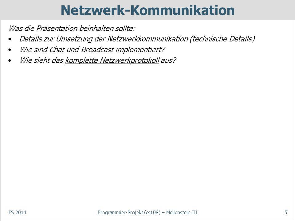 FS 2014Programmier-Projekt (cs108) – Meilenstein III5 Netzwerk-Kommunikation Was die Präsentation beinhalten sollte: Details zur Umsetzung der Netzwer