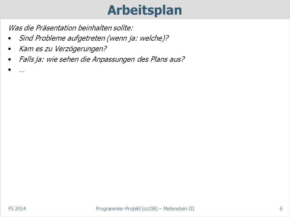 FS 2014Programmier-Projekt (cs108) – Meilenstein III6 Arbeitsplan Was die Präsentation beinhalten sollte: Sind Probleme aufgetreten (wenn ja: welche)?