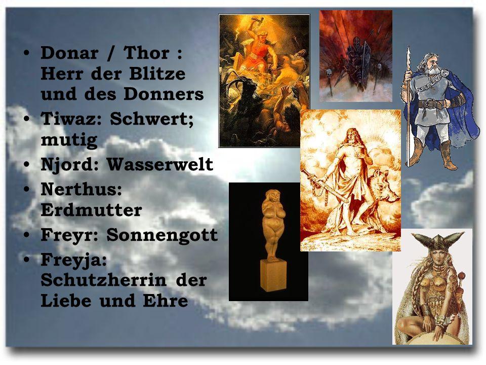 Donar / Thor : Herr der Blitze und des Donners Tiwaz: Schwert; mutig Njord: Wasserwelt Nerthus: Erdmutter Freyr: Sonnengott Freyja: Schutzherrin der L