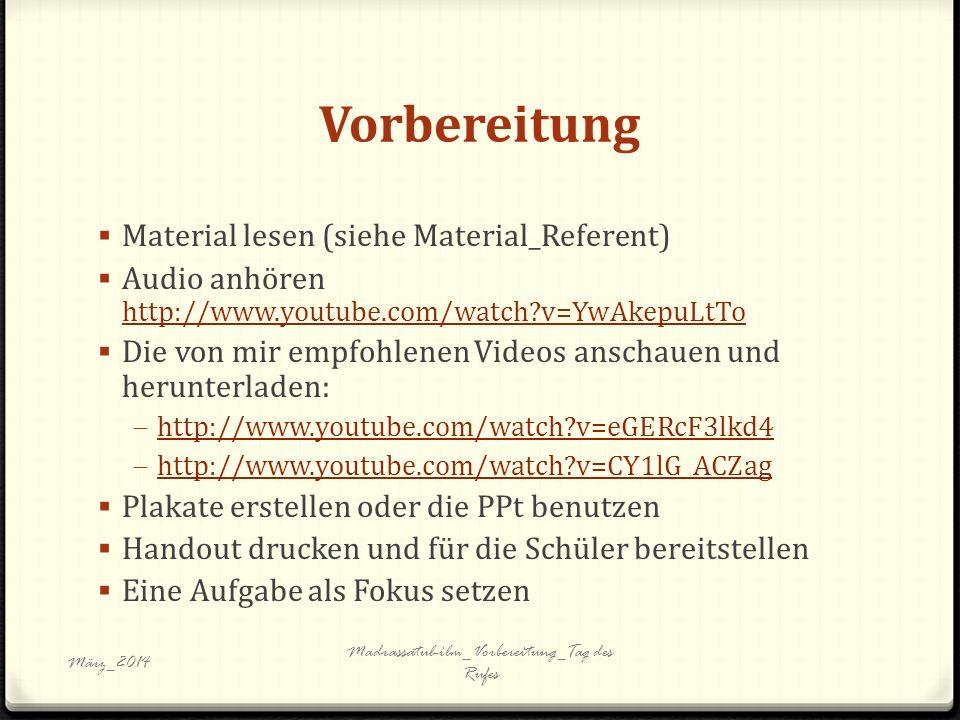 Vorbereitung Material lesen (siehe Material_Referent) Audio anhören http://www.youtube.com/watch v=YwAkepuLtTo http://www.youtube.com/watch v=YwAkepuLtTo Die von mir empfohlenen Videos anschauen und herunterladen: http://www.youtube.com/watch v=eGERcF3lkd4 http://www.youtube.com/watch v=CY1lG_ACZag Plakate erstellen oder die PPt benutzen Handout drucken und für die Schüler bereitstellen Eine Aufgabe als Fokus setzen März_2014 Madrassatul-ilm_Vorbereitung_Tag des Rufes