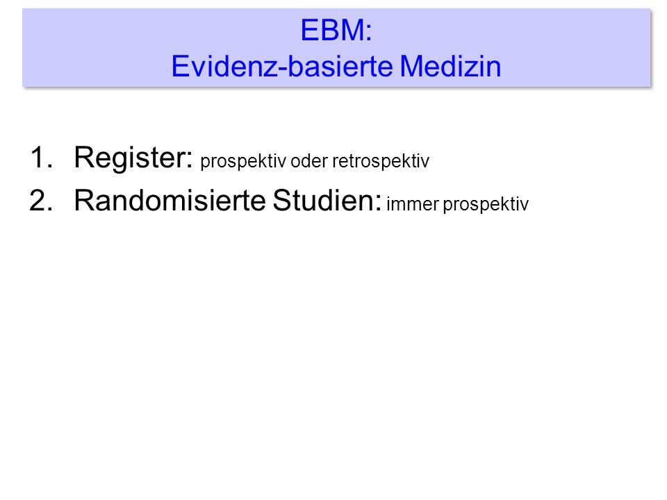 1.Register: prospektiv oder retrospektiv 2.Randomisierte Studien: immer prospektiv EBM: Evidenz-basierte Medizin