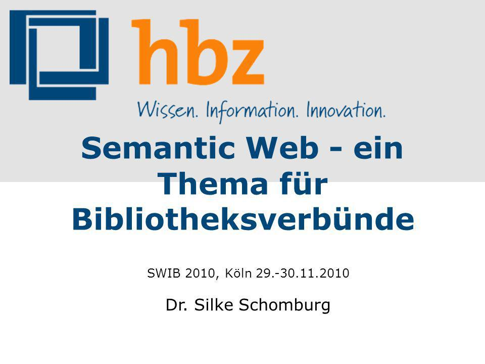 Semantic Web - ein Thema für Bibliotheksverbünde SWIB 2010, Köln 29.-30.11.2010 Dr. Silke Schomburg