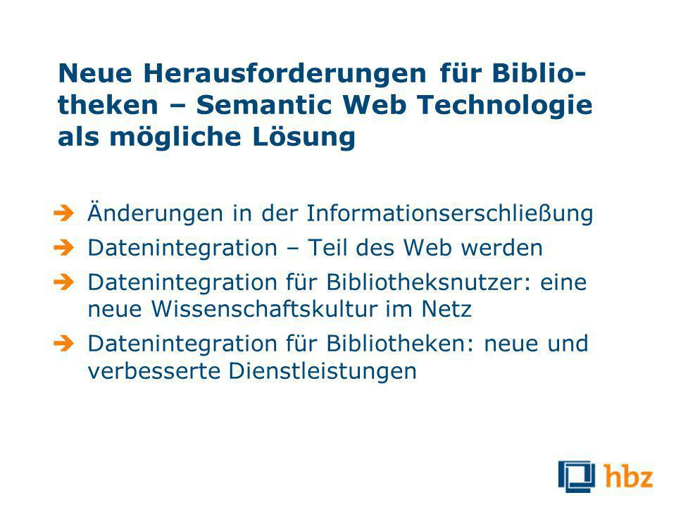 Neue Herausforderungen für Biblio- theken – Semantic Web Technologie als mögliche Lösung Änderungen in der Informationserschließung Datenintegration – Teil des Web werden Datenintegration für Bibliotheksnutzer: eine neue Wissenschaftskultur im Netz Datenintegration für Bibliotheken: neue und verbesserte Dienstleistungen