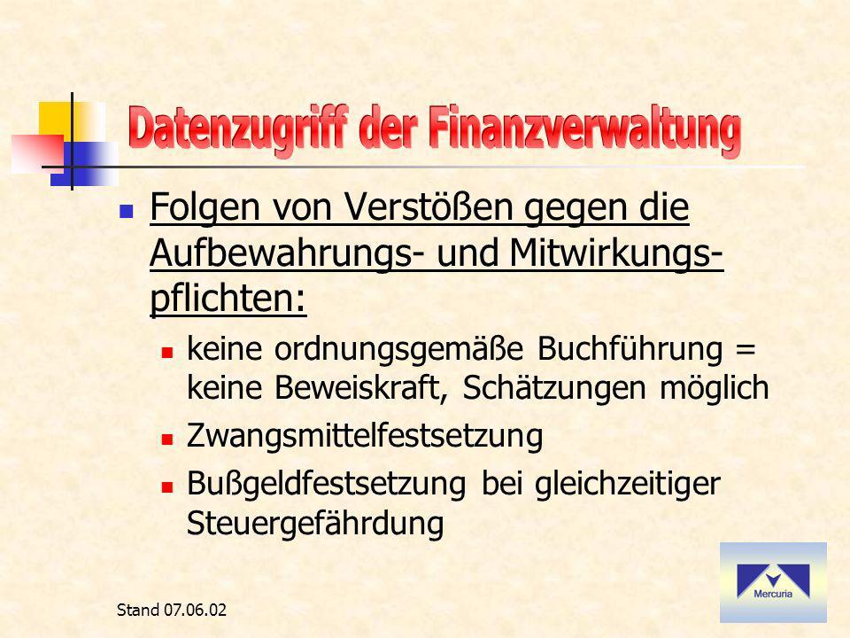 Stand 07.06.02 Folgen von Verstößen gegen die Aufbewahrungs- und Mitwirkungs- pflichten: keine ordnungsgemäße Buchführung = keine Beweiskraft, Schätzungen möglich Zwangsmittelfestsetzung Bußgeldfestsetzung bei gleichzeitiger Steuergefährdung