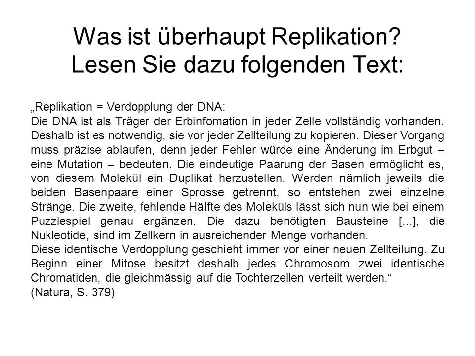 Was ist überhaupt Replikation? Lesen Sie dazu folgenden Text: Replikation = Verdopplung der DNA: Die DNA ist als Träger der Erbinfomation in jeder Zel