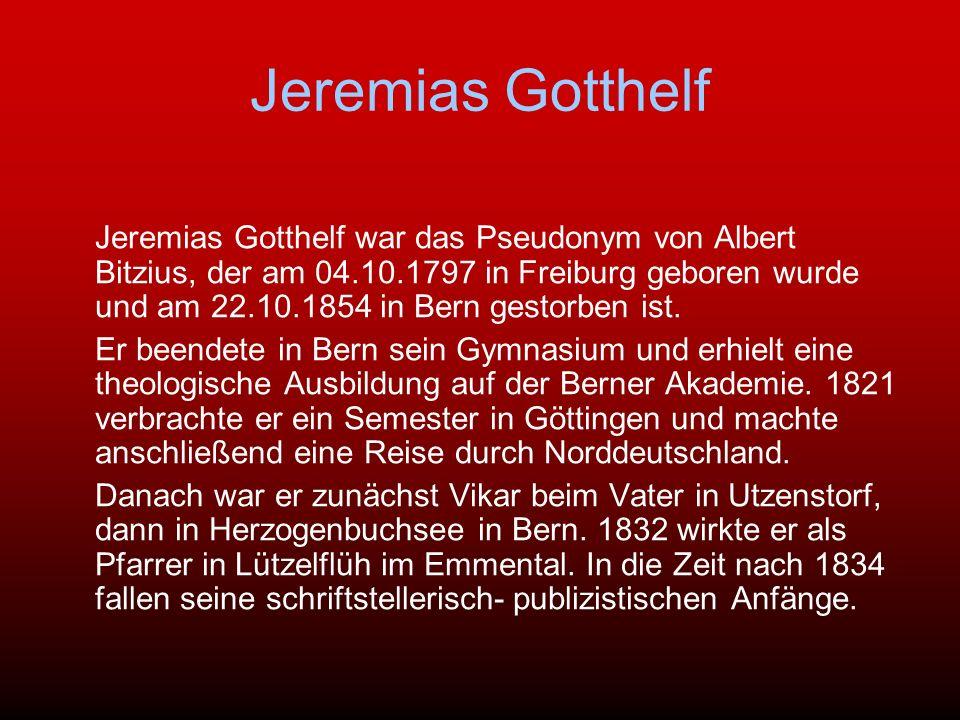 Jeremias Gotthelf Jeremias Gotthelf war das Pseudonym von Albert Bitzius, der am 04.10.1797 in Freiburg geboren wurde und am 22.10.1854 in Bern gestor