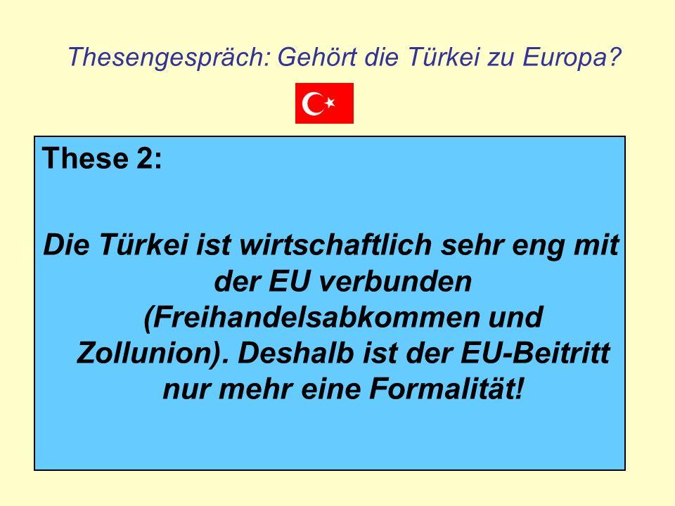 Thesengespräch: Gehört die Türkei zu Europa? These 2: Die Türkei ist wirtschaftlich sehr eng mit der EU verbunden (Freihandelsabkommen und Zollunion).