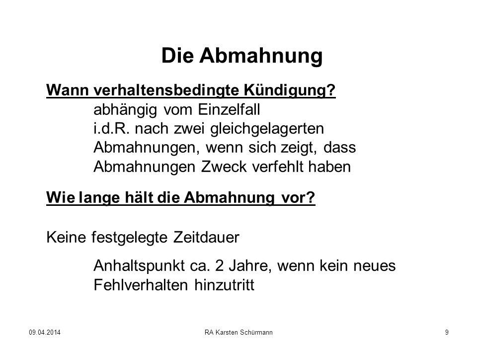 09.04.2014RA Karsten Schürmann9 Die Abmahnung Wann verhaltensbedingte Kündigung? abhängig vom Einzelfall i.d.R. nach zwei gleichgelagerten Abmahnungen