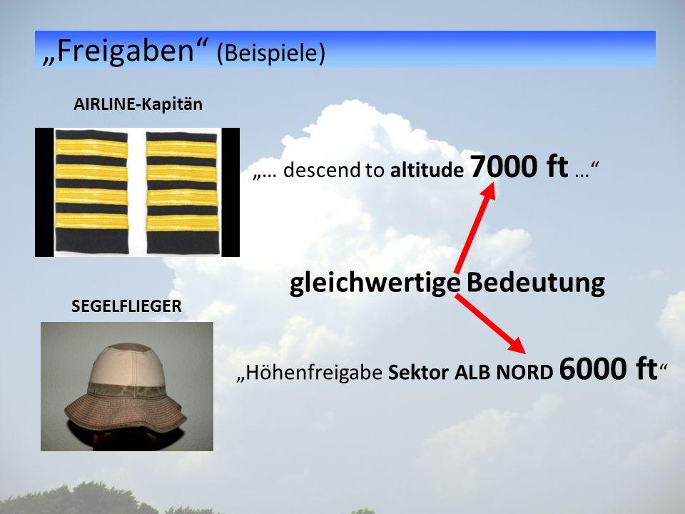 Freigaben (Beispiele) AIRLINE-Kapitän SEGELFLIEGER … descend to altitude 7000 ft … Höhenfreigabe Sektor ALB NORD 6000 ft gleichwertige Bedeutung