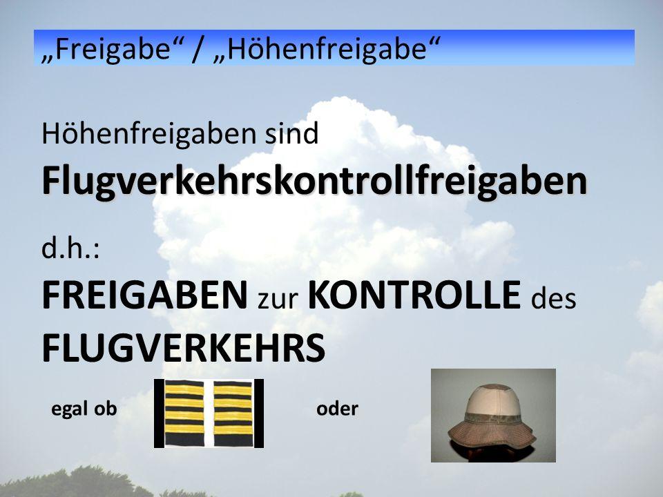 Freigabe / Höhenfreigabe Höhenfreigaben sindFlugverkehrskontrollfreigaben d.h.: FREIGABEN zur KONTROLLE des FLUGVERKEHRS egal ob oder