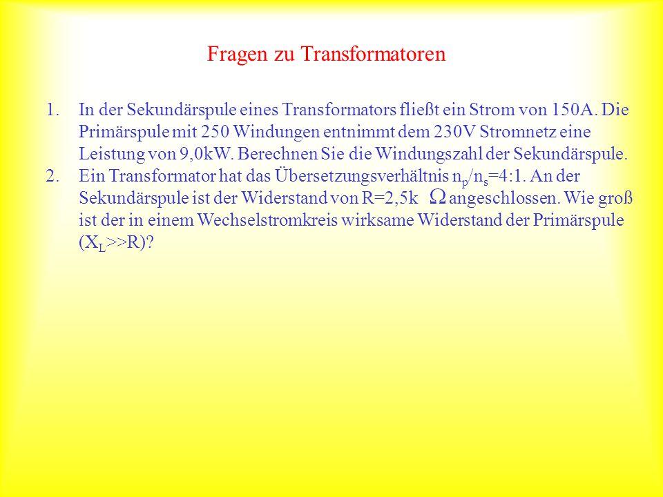 Fragen zu Transformatoren 1.In der Sekundärspule eines Transformators fließt ein Strom von 150A. Die Primärspule mit 250 Windungen entnimmt dem 230V S