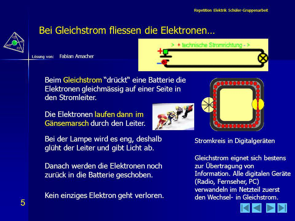 6 6 Lösung von: Repetition Elektrik Schüler-Gruppenarbeit Im Wechselstrom bewegen sich die Elektronen… Wechselstrom ist eine Hin- und Her- Bewegung der Elektronen von 50mal pro Sekunde.