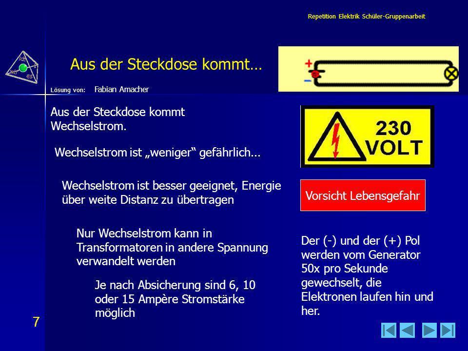 7 7 Lösung von: Repetition Elektrik Schüler-Gruppenarbeit Aus der Steckdose kommt… Vorsicht Lebensgefahr Wechselstrom ist weniger gefährlich...