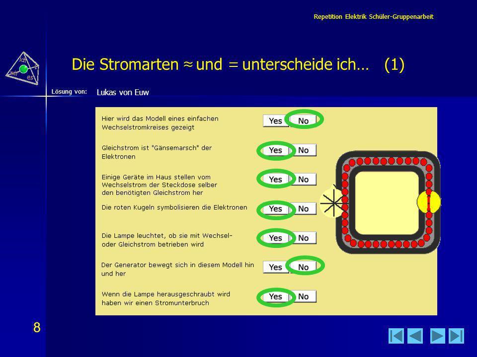 8 8 Lösung von: Repetition Elektrik Schüler-Gruppenarbeit Die Stromarten und = unterscheide ich… (1) Lukas von Euw