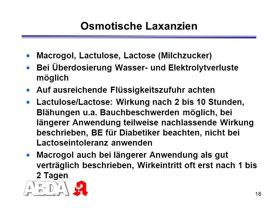 16 Osmotische Laxanzien Macrogol, Lactulose, Lactose (Milchzucker) Bei Überdosierung Wasser- und Elektrolytverluste möglich Auf ausreichende Flüssigke