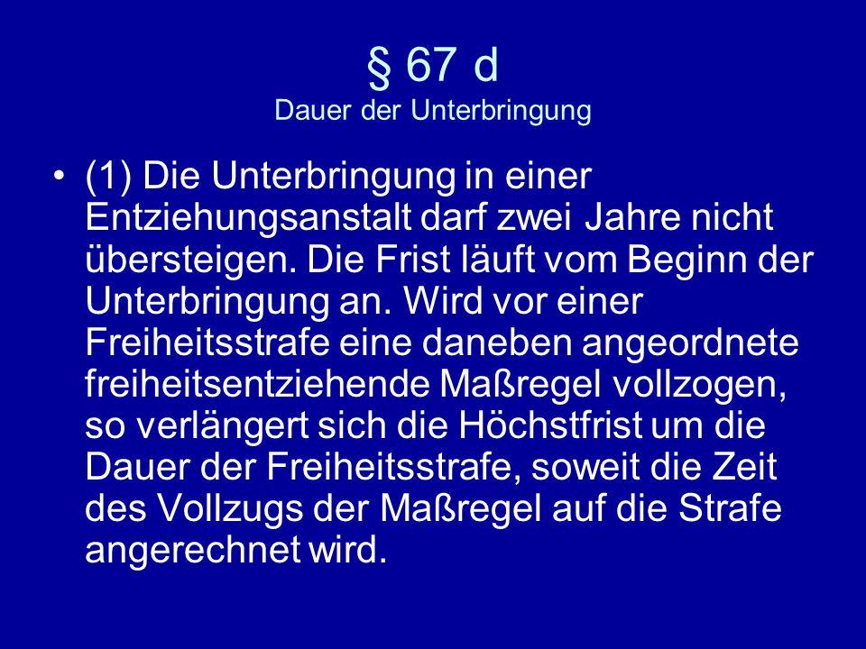 § 67 d Dauer der Unterbringung (1) Die Unterbringung in einer Entziehungsanstalt darf zwei Jahre nicht übersteigen.