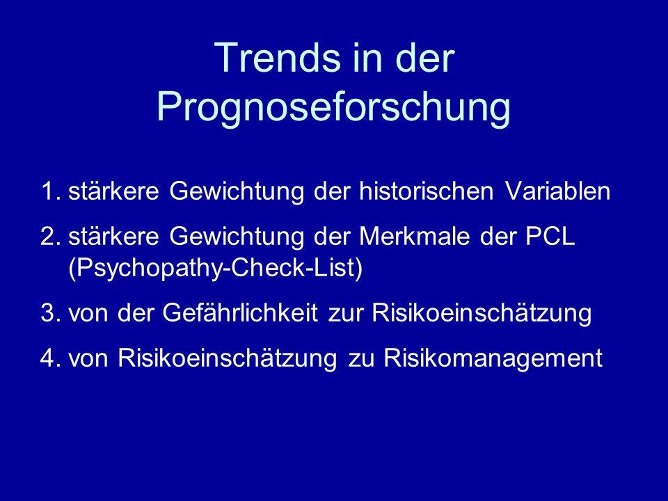 Trends in der Prognoseforschung 1.stärkere Gewichtung der historischen Variablen 2.stärkere Gewichtung der Merkmale der PCL (Psychopathy-Check-List) 3.von der Gefährlichkeit zur Risikoeinschätzung 4.von Risikoeinschätzung zu Risikomanagement