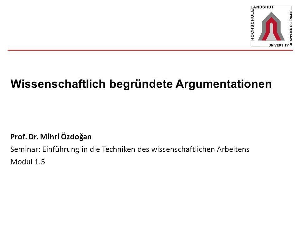 Prof. Dr. Mihri Özdoğan Seminar: Einführung in die Techniken des wissenschaftlichen Arbeitens Modul 1.5 Wissenschaftlich begründete Argumentationen
