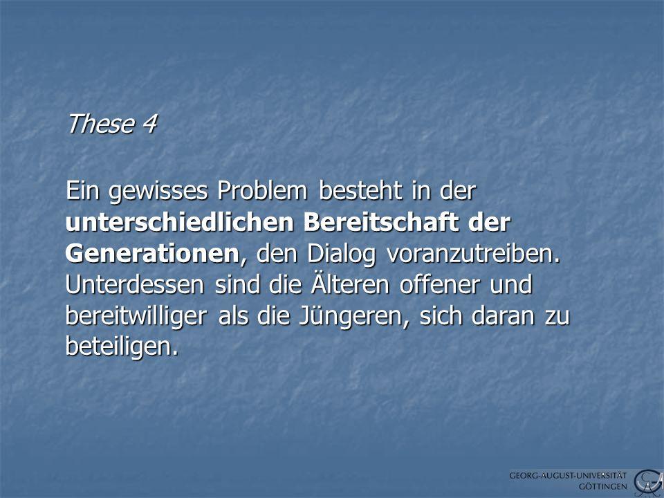 These 4 These 4 Ein gewisses Problem besteht in der unterschiedlichen Bereitschaft der Generationen, den Dialog voranzutreiben.