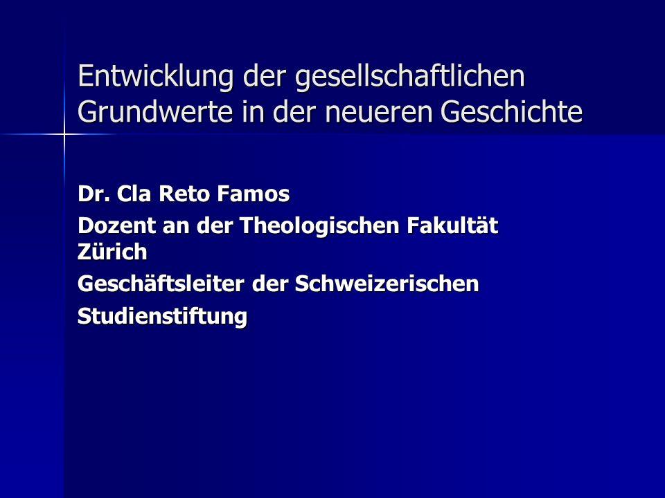 Entwicklung der gesellschaftlichen Grundwerte in der neueren Geschichte Dr. Cla Reto Famos Dozent an der Theologischen Fakultät Zürich Geschäftsleiter