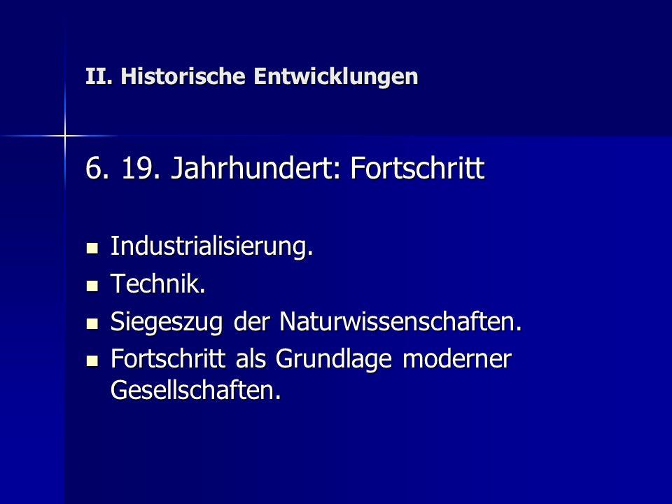 II. Historische Entwicklungen 6. 19. Jahrhundert: Fortschritt Industrialisierung. Industrialisierung. Technik. Technik. Siegeszug der Naturwissenschaf