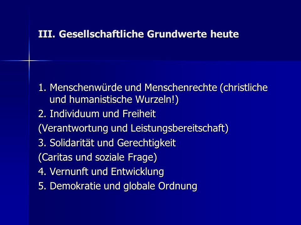 III. Gesellschaftliche Grundwerte heute 1. Menschenwürde und Menschenrechte (christliche und humanistische Wurzeln!) 2. Individuum und Freiheit (Veran