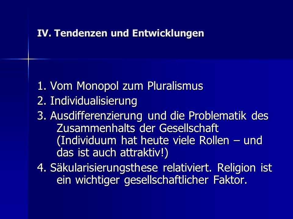 IV. Tendenzen und Entwicklungen 1. Vom Monopol zum Pluralismus 2. Individualisierung 3. Ausdifferenzierung und die Problematik des Zusammenhalts der G