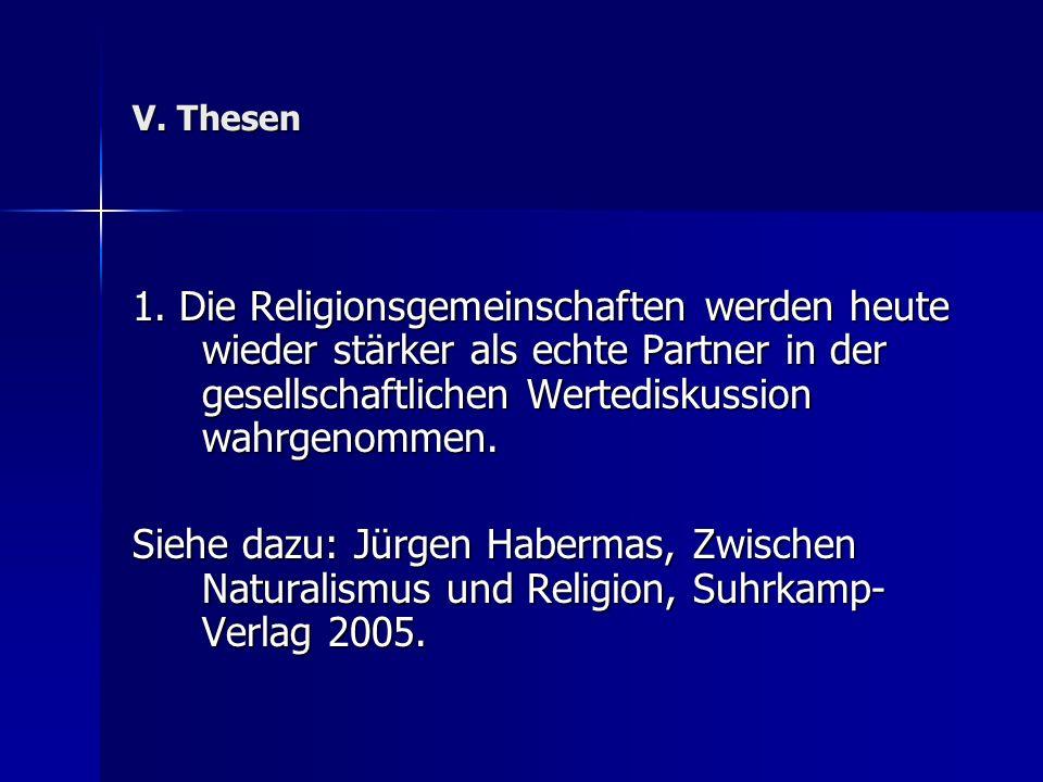 V. Thesen 1. Die Religionsgemeinschaften werden heute wieder stärker als echte Partner in der gesellschaftlichen Wertediskussion wahrgenommen. Siehe d