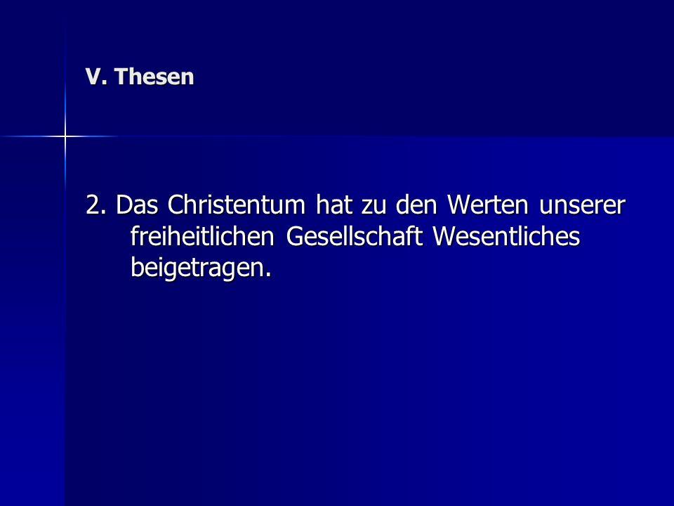 V. Thesen 2. Das Christentum hat zu den Werten unserer freiheitlichen Gesellschaft Wesentliches beigetragen.