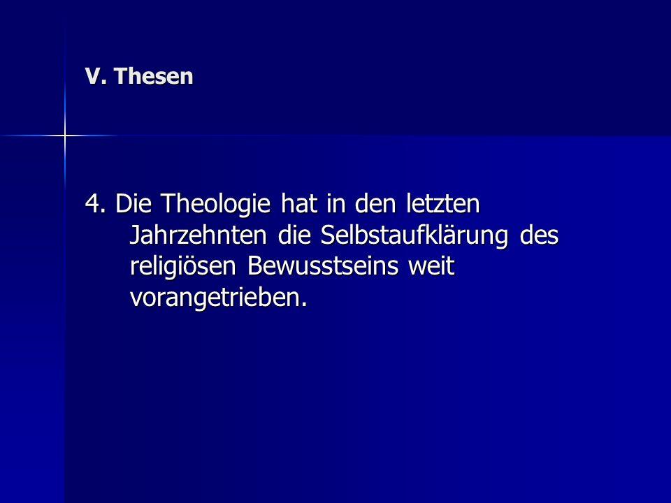 V. Thesen 4. Die Theologie hat in den letzten Jahrzehnten die Selbstaufklärung des religiösen Bewusstseins weit vorangetrieben.