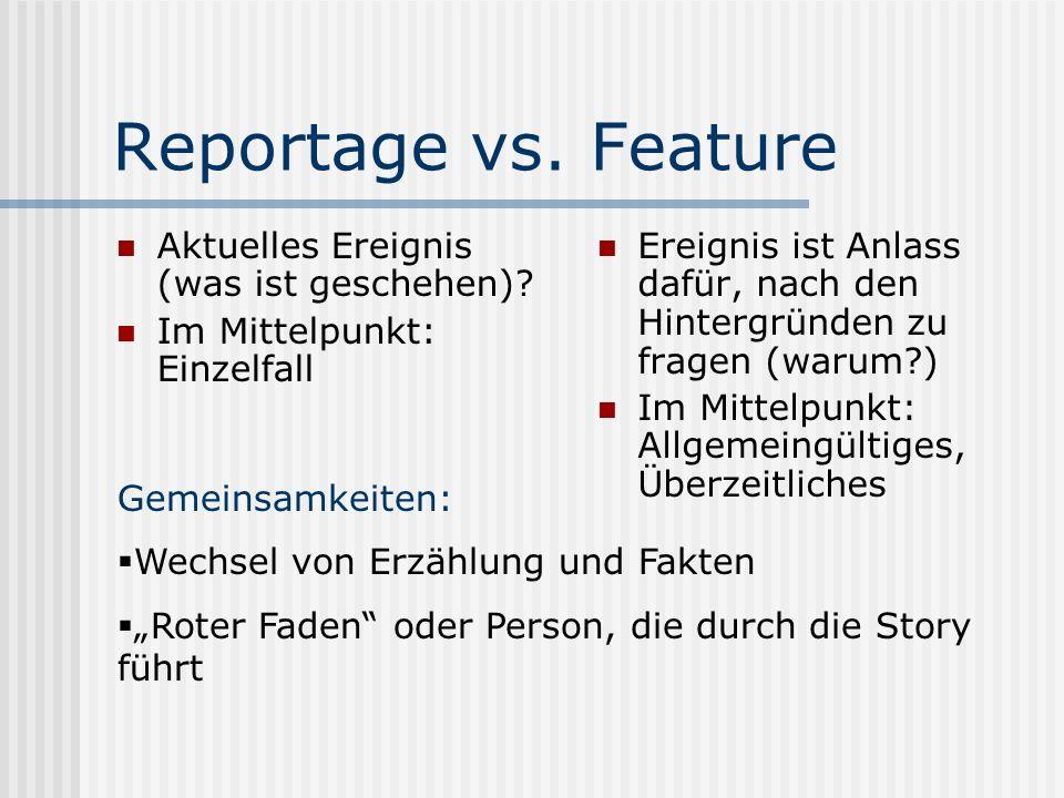 Reportage vs. Feature Aktuelles Ereignis (was ist geschehen)? Im Mittelpunkt: Einzelfall Ereignis ist Anlass dafür, nach den Hintergründen zu fragen (