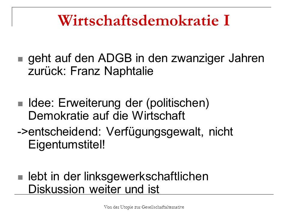 Von der Utopie zur Gesellschaftalternative Wirtschaftsdemokratie I geht auf den ADGB in den zwanziger Jahren zurück: Franz Naphtalie Idee: Erweiterung