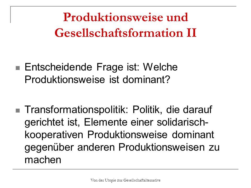 Von der Utopie zur Gesellschaftalternative Produktionsweise und Gesellschaftsformation II Entscheidende Frage ist: Welche Produktionsweise ist dominan