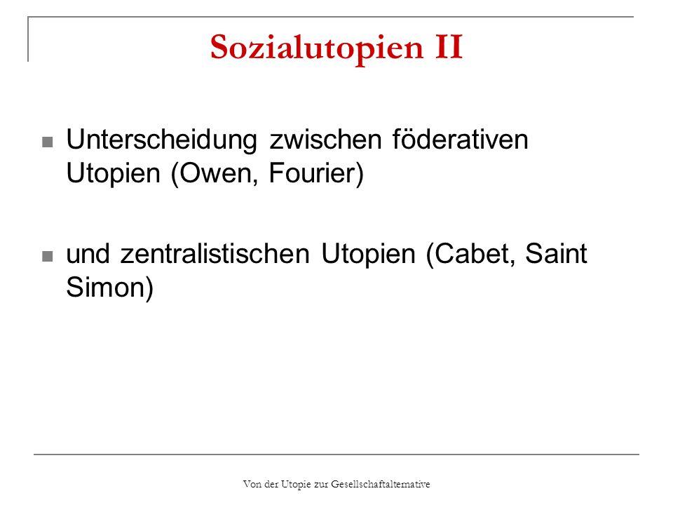 Von der Utopie zur Gesellschaftalternative Sozialutopien II Unterscheidung zwischen föderativen Utopien (Owen, Fourier) und zentralistischen Utopien (