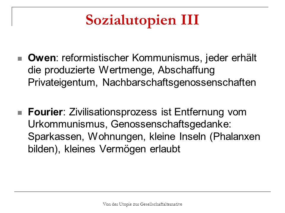 Von der Utopie zur Gesellschaftalternative Sozialutopien III Owen: reformistischer Kommunismus, jeder erhält die produzierte Wertmenge, Abschaffung Pr