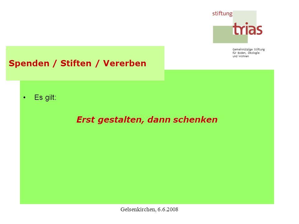 Gemeinnützige Stiftung für Boden, Ökologie und Wohnen Gelsenkirchen, 6.6.2008 Es gilt: Erst gestalten, dann schenken Spenden / Stiften / Vererben