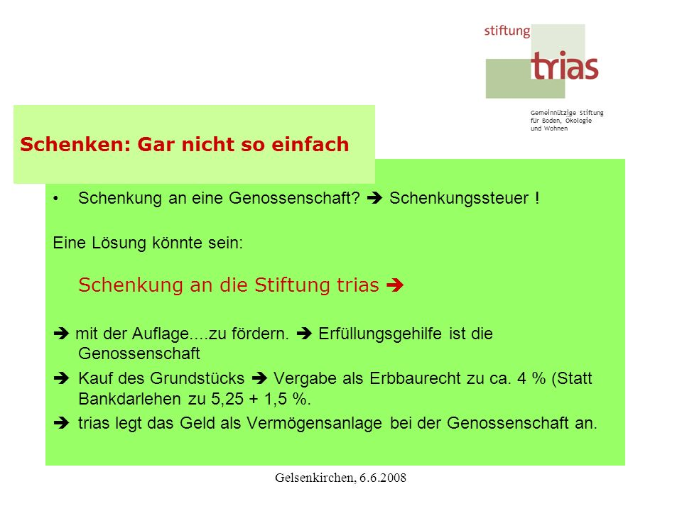 Gemeinnützige Stiftung für Boden, Ökologie und Wohnen Gelsenkirchen, 6.6.2008 Schenkung an eine Genossenschaft? Schenkungssteuer ! Eine Lösung könnte