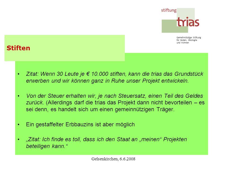 Gemeinnützige Stiftung für Boden, Ökologie und Wohnen Gelsenkirchen, 6.6.2008 Zitat: Wenn 30 Leute je 10.000 stiften, kann die trias das Grundstück er
