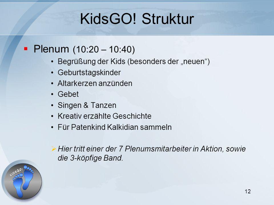 12 KidsGO! Struktur Plenum (10:20 – 10:40) Begrüßung der Kids (besonders der neuen) Geburtstagskinder Altarkerzen anzünden Gebet Singen & Tanzen Kreat
