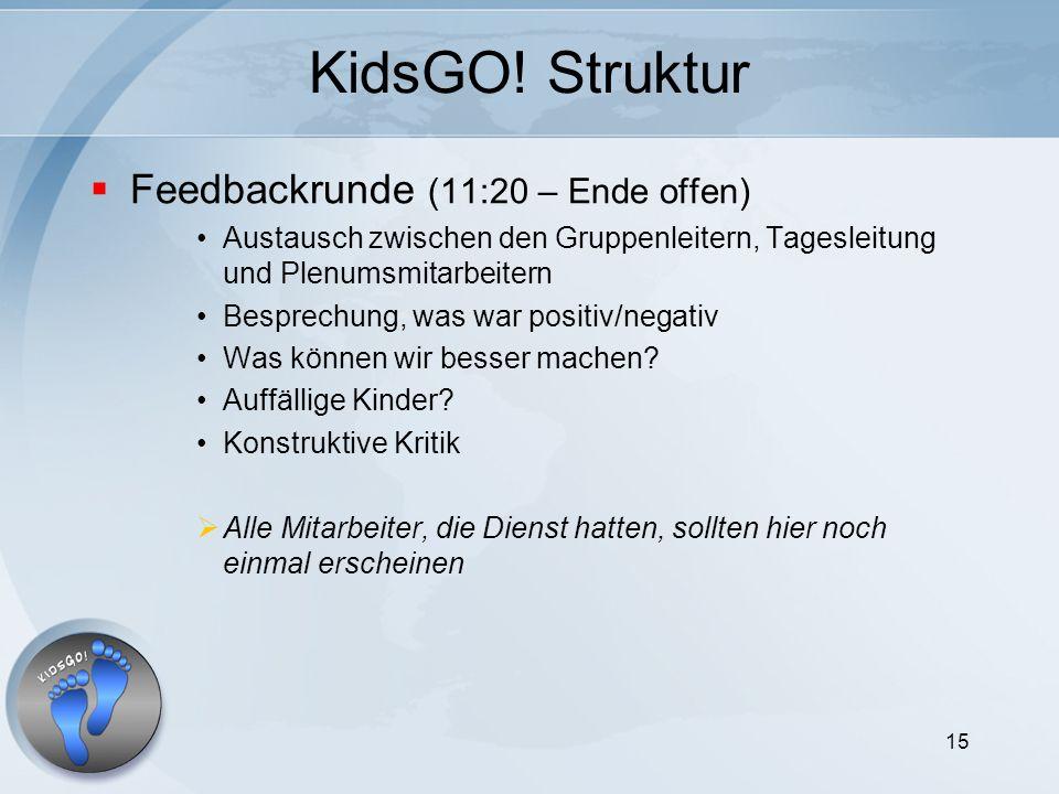 15 KidsGO! Struktur Feedbackrunde (11:20 – Ende offen) Austausch zwischen den Gruppenleitern, Tagesleitung und Plenumsmitarbeitern Besprechung, was wa