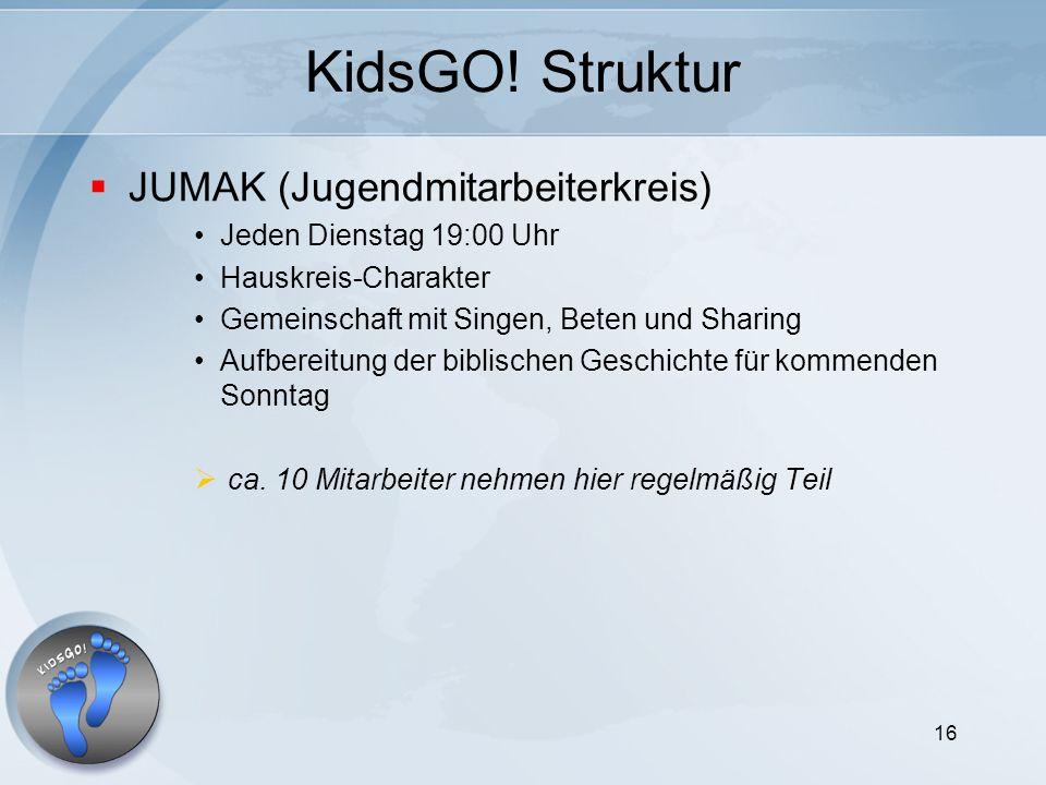 16 KidsGO! Struktur JUMAK (Jugendmitarbeiterkreis) Jeden Dienstag 19:00 Uhr Hauskreis-Charakter Gemeinschaft mit Singen, Beten und Sharing Aufbereitun