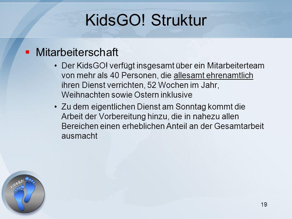 19 KidsGO! Struktur Mitarbeiterschaft Der KidsGO! verfügt insgesamt über ein Mitarbeiterteam von mehr als 40 Personen, die allesamt ehrenamtlich ihren