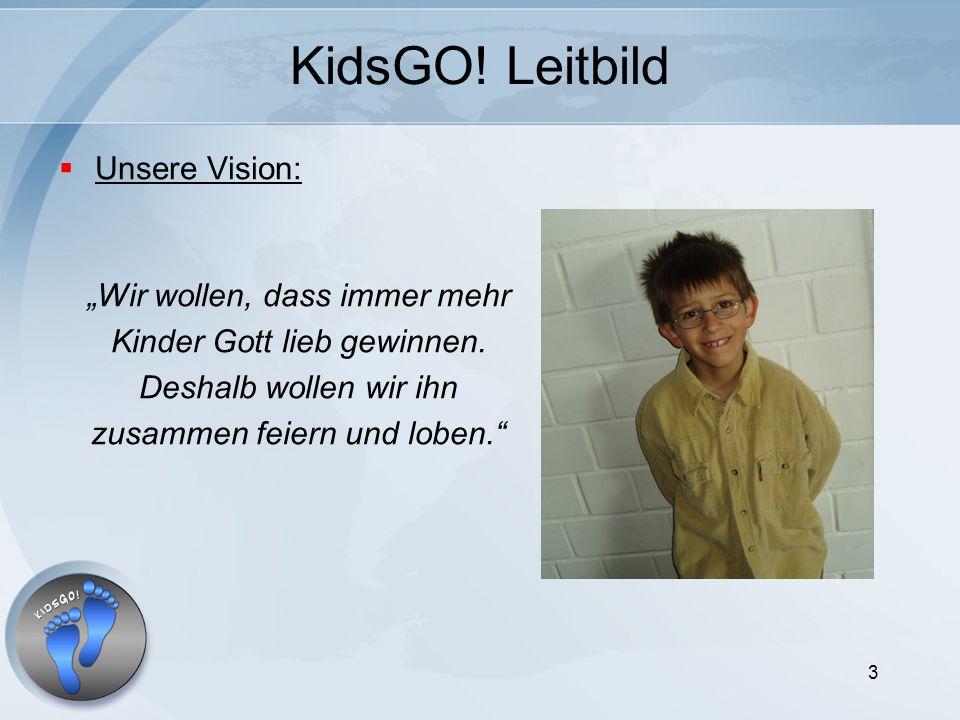 3 KidsGO! Leitbild Unsere Vision: Wir wollen, dass immer mehr Kinder Gott lieb gewinnen. Deshalb wollen wir ihn zusammen feiern und loben.